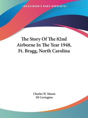 Story of the 82nd Airborne in the Year 1948, FT Bragg, North Carolina - Charles W. Mason (Editor), III Henry L. Covington (Editor)