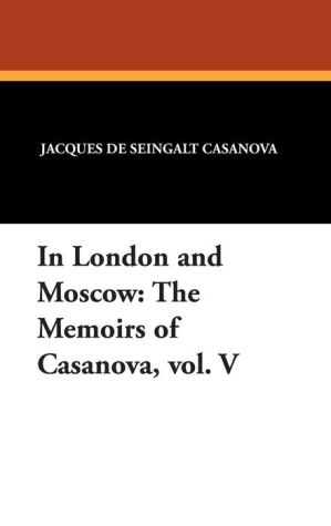 In London and Moscow: The Memoirs of Casanova, vol. V - Giacomo Casanova