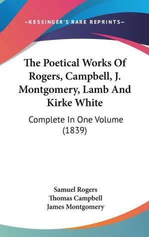 The Poetical Works of Rogers, Campbell, J Montgomery, Lamb and Kirke White: Complete in One Volume (1839)