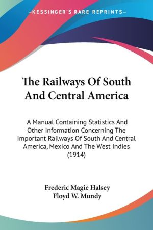 The Railways of South and Central America: A Manual Containing Statistics and Other Information Concerning the Important Railways of South and Central