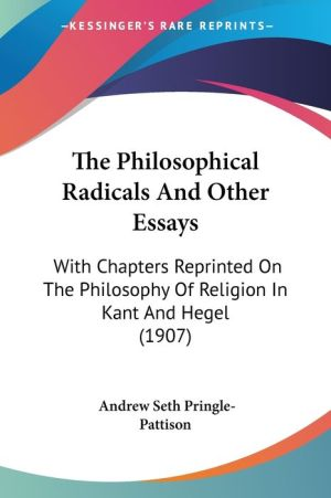 The Philosophical Radicals and Other Essays: With Chapters Reprinted on the Philosophy of Religion in Kant and Hegel (1907)