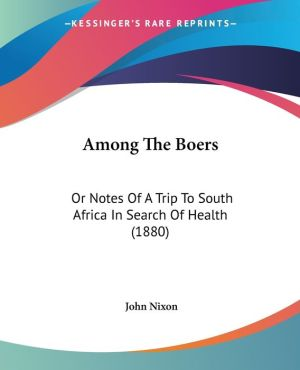 Among the Boers: Or Notes of a Trip to South Africa in Search of Health (1880) - John Nixon