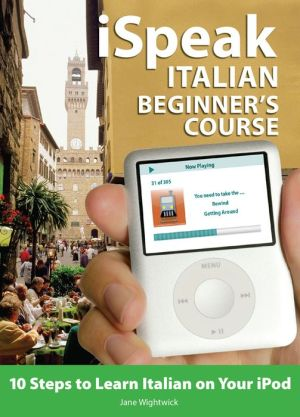 iSpeak Italian Beginner's Course: 10 Steps to Learn Italian on Your iPod - Jane Wightwick, Francesca Logi