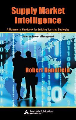Supply Market Intelligence: A Managerial Handbook for Building Sourcing Strategies - Robert Handfield
