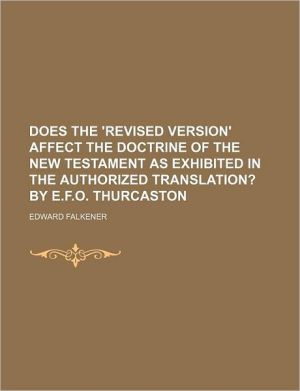 Does the 'revised Version' Affect the Doctrine of the New Testament as Exhibited in the Authorized Translation?; By E.f.o. Thurcaston - Edward Falkener