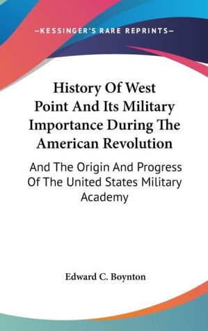 History of West Point and Its Military Importance during the American Revolution: And the Origin and Progress of the United States Military Academy - Edward C. Boynton