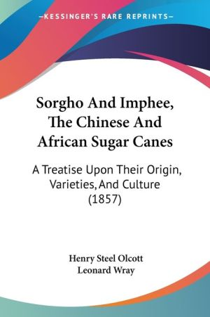 Sorgho and Imphee, the Chinese and African Sugar Canes: A Treatise Upon Their Origin, Varieties, and Culture (1857) - Henry Steel Olcott