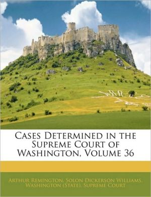 Cases Determined In The Supreme Court Of Washington, Volume 36 - Washington (State). Supreme Court, Solon Dickerson Williams, Created by (State Washington (State) Supreme Court