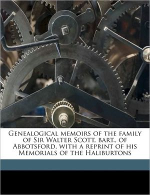 Genealogical Memoirs of the Family of Sir Walter Scott, Bart, of Abbotsford, with a Reprint of His Memorials of the Haliburtons
