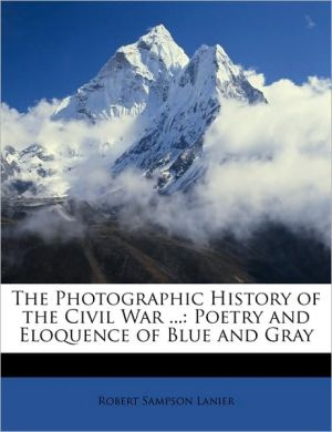 The Photographic History of the Civil War.: Poetry and Eloquence of Blue and Gray