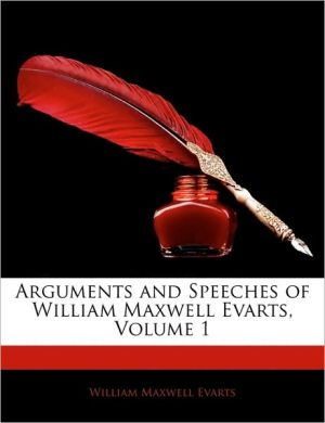 Arguments and Speeches of William Maxwell Evarts, Volume 1 - William Maxwell Evarts
