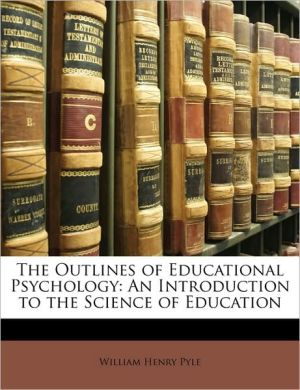 The Outlines of Educational Psychology: An Introduction to the Science of Education - William Henry Pyle