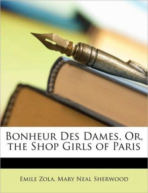Bonheur Des Dames, Or, the Shop Girls of Paris - Emile Zola, Mary Neal Sherwood