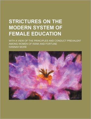 Strictures on the modern system of female education; with a view of the principles and conduct prevalent among women of rank and fortune