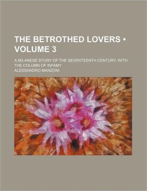The Betrothed Lovers (Volume 3); A Milanese Story Of The Seventeenth Century, With The Column Of Infamy - Alessandro Manzoni