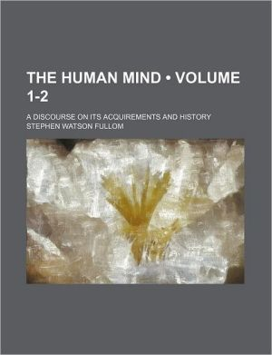 The Human Mind (1-2); A Discourse On Its Acquirements And History - Stephen Watson Fullom