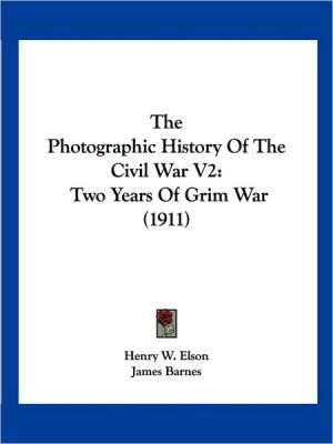 The Photographic History Of The Civil War V2 - Henry W. Elson, James Barnes (Illustrator)