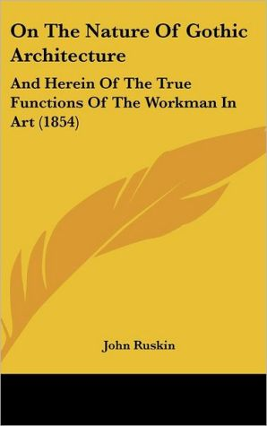 On the Nature of Gothic Architecture: And Herein of the True Functions of the Workman in Art (1854) - John Ruskin