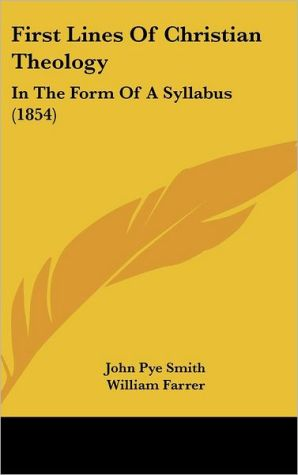 First Lines of Christian Theology: In the Form of a Syllabus (1854) - John Pye Smith, William Farrer (Editor)