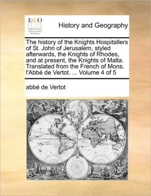The history of the Knights Hospitallers of St. John of Jerusalem, styled afterwards, the Knights of Rhodes, and at present, the Knights of Malta. Translated from the French of Mons. l'Abb de Vertot. . Volume 4 of 5 - abb de Vertot