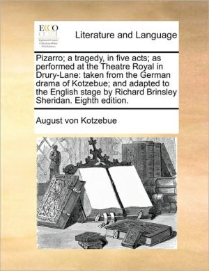 Pizarro; a tragedy, in five acts; as performed at the Theatre Royal in Drury-Lane: taken from the German drama of Kotzebue; and adapted to the English stage by Richard Brinsley Sheridan. Eighth edition. - August von Kotzebue