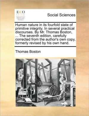 Human nature in its fourfold state of primitive integrity. In several practical discourses. By Mr. Thomas Boston, . The seventh edition, carefully corrected from the author's own copy, formerly revised by his own hand. - Thomas Boston