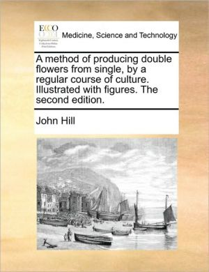 A method of producing double flowers from single, by a regular course of culture. Illustrated with figures. The second edition. - John Hill