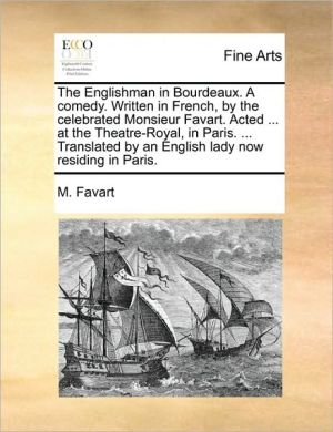 The Englishman in Bourdeaux. A comedy. Written in French, by the celebrated Monsieur Favart. Acted. at the Theatre-Royal, in Paris. . Translated by an English lady now residing in Paris. - M. Favart