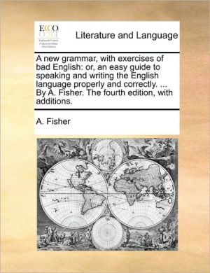 A new grammar, with exercises of bad English: or, an easy guide to speaking and writing the English language properly and correctly. . By A. Fisher. The fourth edition, with additions. - A. Fisher