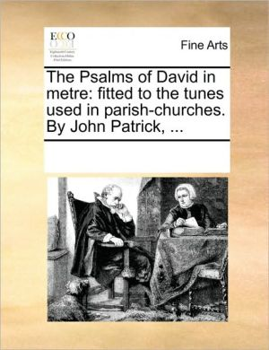 The Psalms of David in metre: fitted to the tunes used in parish-churches. By John Patrick, .