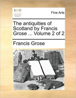 The antiquities of Scotland by Francis Grose. Volume 2 of 2 - Francis Grose