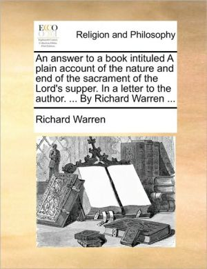 An answer to a book intituled A plain account of the nature and end of the sacrament of the Lord's supper. In a letter to the author. . By Richard Warren.