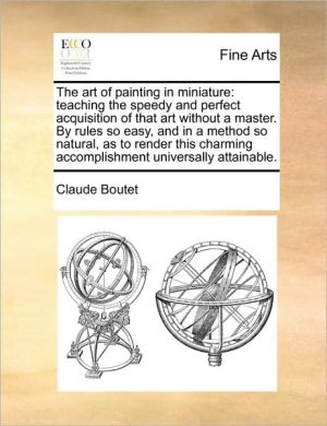 The art of painting in miniature: teaching the speedy and perfect acquisition of that art without a master. By rules so easy, and in a method so natural, as to render this charming accomplishment universally attainable. - Claude Boutet