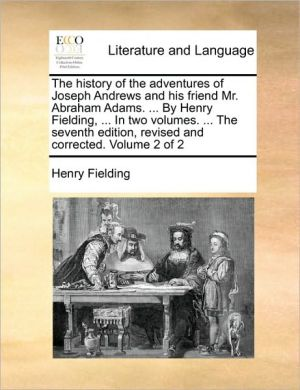 The History Of The Adventures Of Joseph Andrews And His Friend Mr. Abraham Adams. . By Henry Fielding, . In Two Volumes. . The Seventh Edition, Revised And Corrected. Volume 2 Of 2 - Henry Fielding