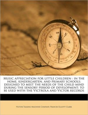 Music appreciation for little children: in the home, kindergarten, and primary schools; designed to meet the needs of the child mind during the sensory period of development; to be used with the Victrola and Victor records
