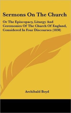 Sermons on the Church: Or the Episcopacy, Liturgy and Ceremonies of the Church of England, Considered in Four Discourses (1838)