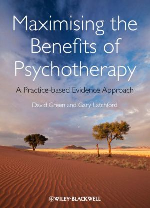 Maximising the Benefits of Psychotherapy: A Practice-based Evidence Approach - David Green, Gary Latchford