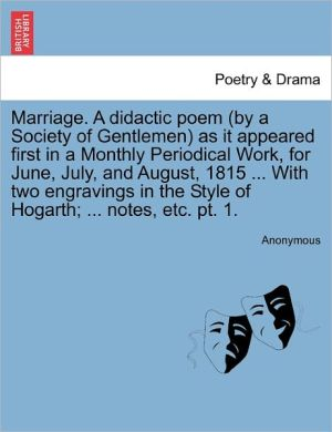 Marriage. A didactic poem (by a Society of Gentlemen) as it appeared first in a Monthly Periodical Work, for June, July, and August, 1815. With two engravings in the Style of Hogarth; . notes, etc. pt. 1.