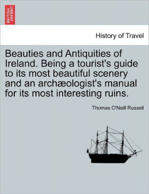 Beauties And Antiquities Of Ireland. Being A Tourist's Guide To Its Most Beautiful Scenery And An Arch Ologist's Manual For Its Most Interesting Ruins.
