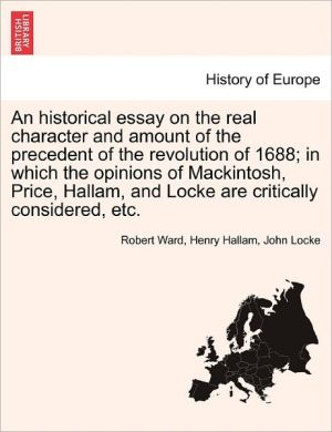An Historical Essay On The Real Character And Amount Of The Precedent Of The Revolution Of 1688; In Which The Opinions Of Mackintosh, Price, Hallam, And Locke Are Critically Considered, Etc. - Robert Ward, John Locke, Henry Hallam