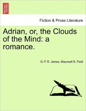 Adrian, Or, The Clouds Of The Mind - George Payne Rainsford James, Maunsell B. Field
