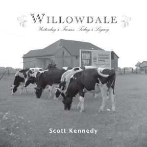 Willowdale: Yesterday's Farms, Today's Legacy - Scott Kennedy, Foreword by Rob Leverty
