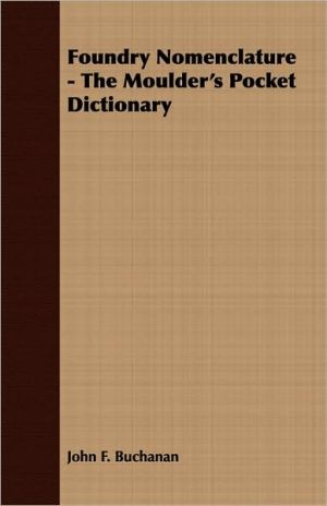 Foundry Nomenclature - The Moulder's Pocket Dictionary - John F. Buchanan