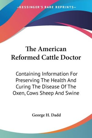American Reformed Cattle Doctor: Containing Information for Preserving the Health and Curing the Disease of the Oxen, Cows Sheep and Swine - George H. Dadd