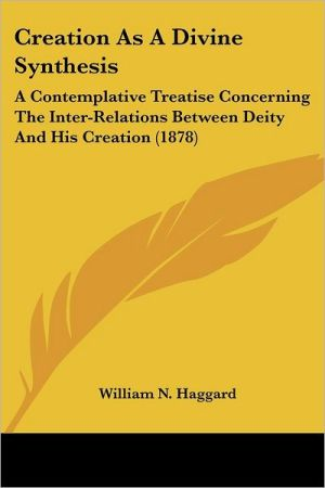 Creation as a Divine Synthesis: A Contemplative Treatise Concerning the Inter-Relations Between Deity and His Creation (1878)