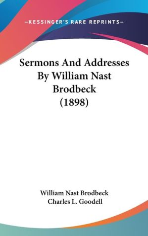 Sermons and Addresses by William Nast Brodbeck (1898) - Nast Brodbeck William Nast Brodbeck, Charles L. Goodell (Editor)