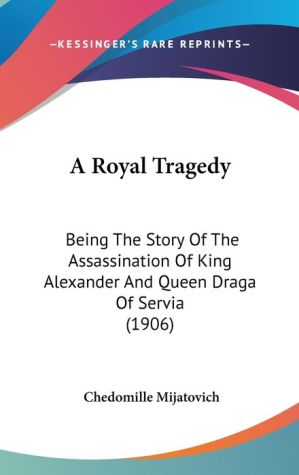 A Royal Tragedy: Being the Story of the Assassination of King Alexander and Queen Draga of Servia (1906) - Chedomille Mijatovich