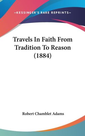 Travels in Faith from Tradition to Reason (1884) - Robert Chamblet Adams