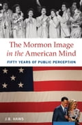 The Mormon Image in the American Mind: Fifty Years of Public Perception - J.B. Haws