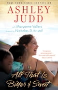 All That Is Bitter and Sweet - Ashley Judd, Maryanne Vollers, Nicholas D. Kristof
